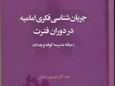 کتاب «جریان شناسی فکری امامیه در دوران فترت (میانه مدرسه کوفه و بغداد)» منتشر شد
